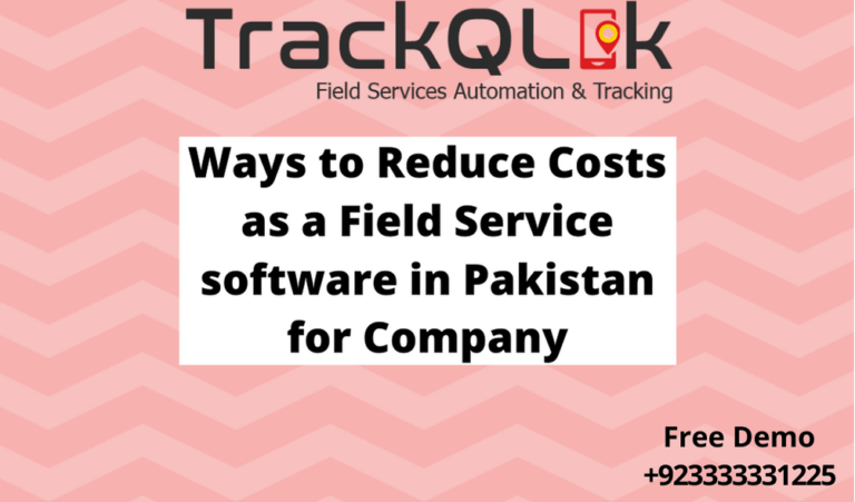 Ways to Reduce Costs as a Field Service software in Pakistan for Company